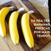 Dá pra ter Bananas frescas por mais tempo?
